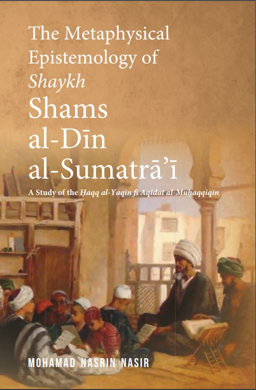 The metaphysical epistemology of Shaykh Shams al-Din al-Sumatra'i. A study of the Haqq al-Yaqin fi Aqidat al-Muhaqqiqin